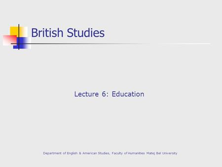 British Studies Lecture 6: Education Department of English & American Studies, Faculty of Humanities Matej Bel University.