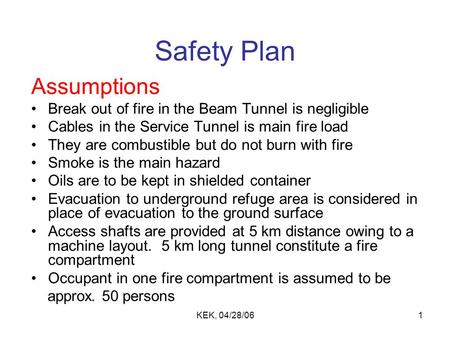 KEK, 04/28/061 Safety Plan Assumptions Break out of fire in the Beam Tunnel is negligible Cables in the Service Tunnel is main fire load They are combustible.