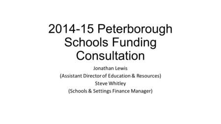 2014-15 Peterborough Schools Funding Consultation Jonathan Lewis (Assistant Director of Education & Resources) Steve Whitley (Schools & Settings Finance.