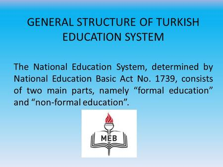 GENERAL STRUCTURE OF TURKISH EDUCATION SYSTEM The National Education System, determined by National Education Basic Act No. 1739, consists of two main.