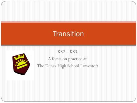 KS2 – KS3 A focus on practice at The Denes High School Lowestoft Transition.