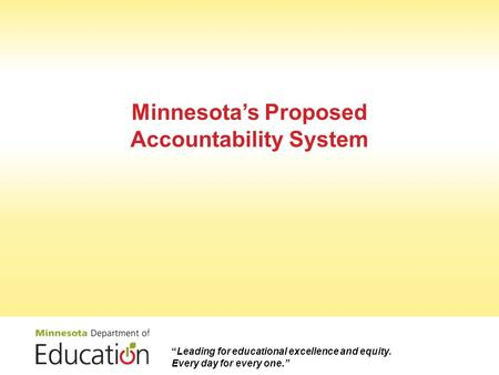 "Minnesota's Proposed Accountability System ""Leading for educational excellence and equity. Every day for every one."""