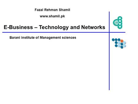E-Business – Technology and Networks Barani institute of Management sciences Fazal Rehman Shamil www.shamil.pk.