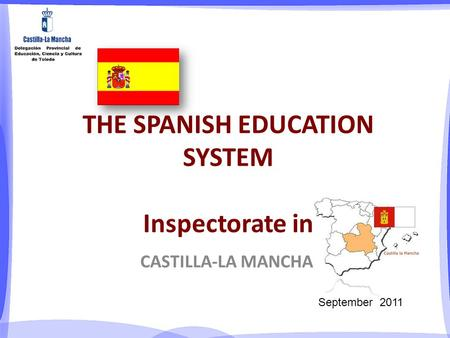 THE SPANISH EDUCATION SYSTEM Inspectorate in CASTILLA-LA MANCHA September 2011.