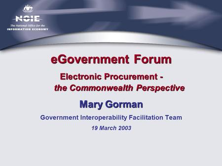 eGovernment Forum Electronic Procurement - the Commonwealth Perspective Mary Gorman Government Interoperability Facilitation Team 19 March 2003.