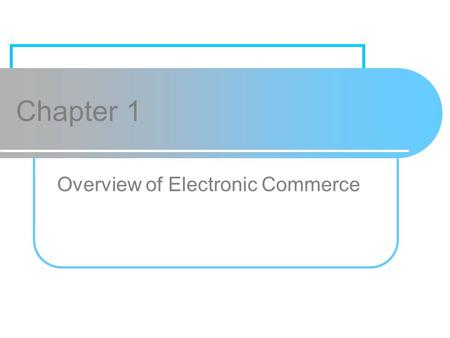 Chapter 1 Overview of Electronic Commerce. Chapter 1 Copyright © 2009 Pearson Education, Inc. Publishing as Prentice Hall1 Learning Objectives 1.Define.