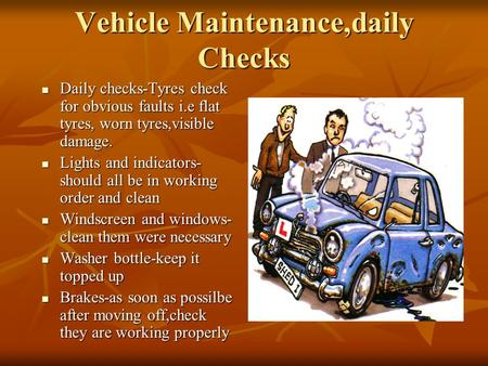 Vehicle Maintenance,daily Checks Daily checks-Tyres check for obvious faults i.e flat tyres, worn tyres,visible damage. Daily checks-Tyres check for obvious.