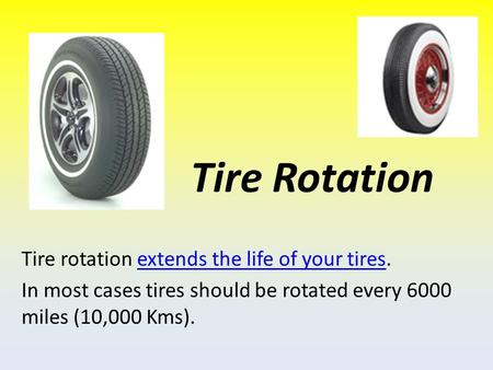 Tire Rotation Tire rotation extends the life of your tires.extends the life of your tires In most cases tires should be rotated every 6000 miles (10,000.