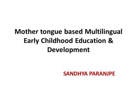 Mother tongue based Multilingual Early Childhood Education & Development SANDHYA PARANJPE.
