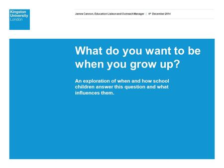 James Cannon, Education Liaison and Outreach Manager | 4 th December 2014 What do you want to be when you grow up? An exploration of when and how school.