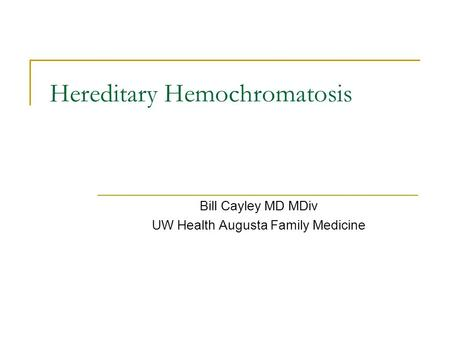 Hereditary Hemochromatosis Bill Cayley MD MDiv UW Health Augusta Family Medicine.