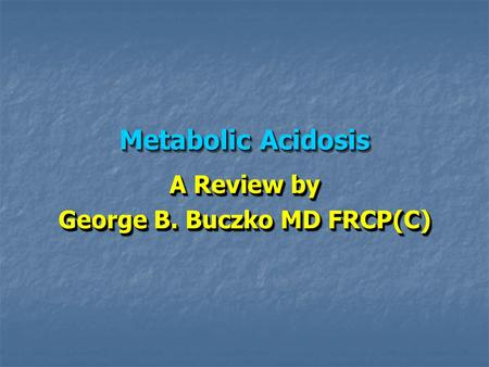 Metabolic Acidosis A Review by George B. Buczko MD FRCP(C) A Review by George B. Buczko MD FRCP(C)