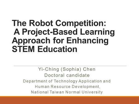 The Robot Competition: A Project-Based Learning Approach for Enhancing STEM Education Yi-Ching (Sophia) Chen Doctoral candidate Department of Technology.