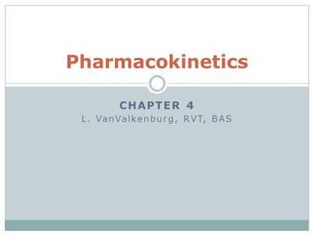 CHAPTER 4 L. VanValkenburg, RVT, BAS Pharmacokinetics.
