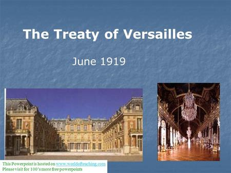 The Treaty of Versailles June 1919 This Powerpoint is hosted on www.worldofteaching.comwww.worldofteaching.com Please visit for 100's more free powerpoints.
