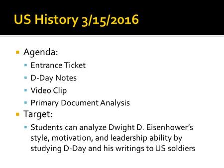  Agenda:  Entrance Ticket  D-Day Notes  Video Clip  Primary Document Analysis  Target:  Students can analyze Dwight D. Eisenhower's style, motivation,