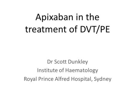 Apixaban in the treatment of DVT/PE Dr Scott Dunkley Institute of Haematology Royal Prince Alfred Hospital, Sydney.