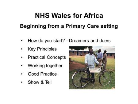 How do you start? - Dreamers and doers Key Principles Practical Concepts Working together Good Practice Show & Tell NHS Wales for Africa Beginning from.