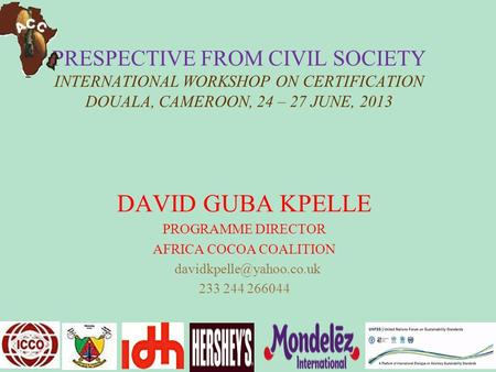 PRESPECTIVE FROM CIVIL SOCIETY INTERNATIONAL WORKSHOP ON CERTIFICATION DOUALA, CAMEROON, 24 – 27 JUNE, 2013 DAVID GUBA KPELLE PROGRAMME DIRECTOR AFRICA.