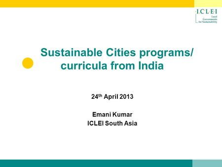 Sustainable Cities programs/ curricula from India 24 th April 2013 Emani Kumar ICLEI South Asia.