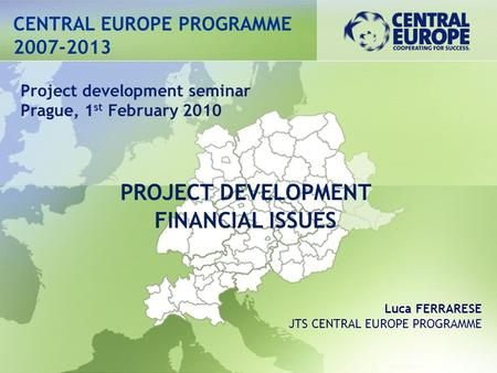 CENTRAL EUROPE PROGRAMME 2007-2013 PROJECT DEVELOPMENT FINANCIAL ISSUES Project development seminar Prague, 1 st February 2010 Luca FERRARESE JTS CENTRAL.