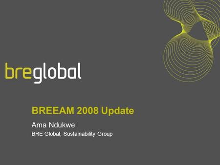 BREEAM 2008 Update Ama Ndukwe BRE Global, Sustainability Group.