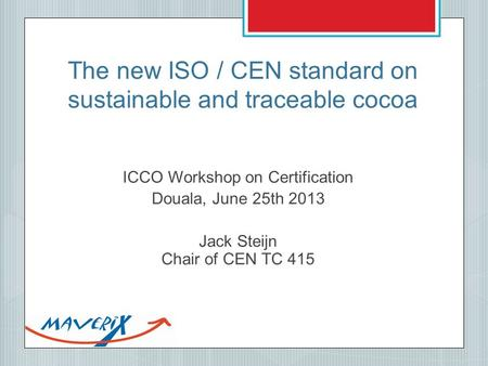 The new ISO / CEN standard on sustainable and traceable cocoa ICCO Workshop on Certification Douala, June 25th 2013 Jack Steijn Chair of CEN TC 415.