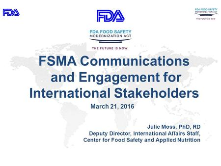 FSMA Communications and Engagement for International Stakeholders March 21, 2016 Julie Moss, PhD, RD Deputy Director, International Affairs Staff, Center.