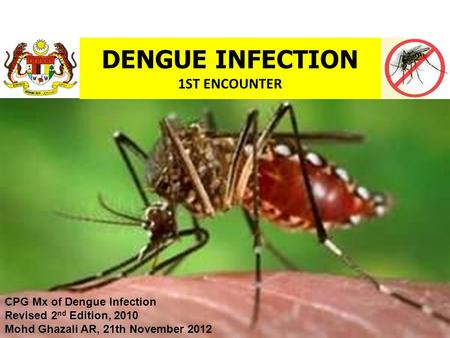DENGUE INFECTION 1ST ENCOUNTER CPG Mx of Dengue Infection Revised 2 nd Edition, 2010 Mohd Ghazali AR, 21th November 2012.