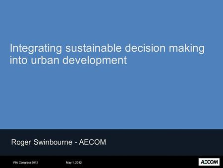 May 1, 2012PIA Congress 2012 Roger Swinbourne - AECOM Integrating sustainable decision making into urban development.