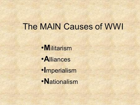The MAIN Causes of WWI M ilitarism A lliances I mperialism N ationalism.