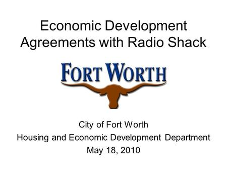 Economic Development Agreements with Radio Shack City of Fort Worth Housing and Economic Development Department May 18, 2010.