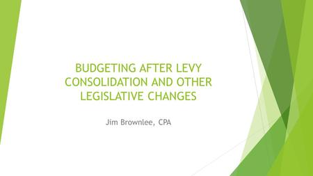 BUDGETING AFTER LEVY CONSOLIDATION AND OTHER LEGISLATIVE CHANGES Jim Brownlee, CPA.