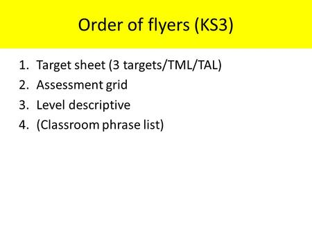 1.Target sheet (3 targets/TML/TAL) 2.Assessment grid 3.Level descriptive 4.(Classroom phrase list) Order of flyers (KS3)