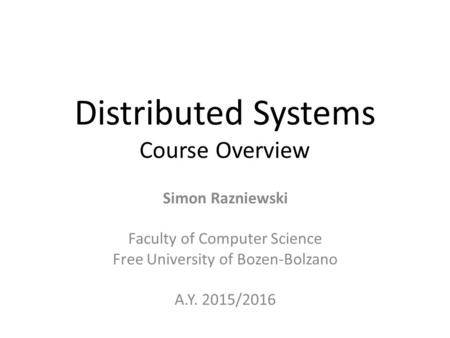 Distributed Systems Course Overview Simon Razniewski Faculty of Computer Science Free University of Bozen-Bolzano A.Y. 2015/2016.