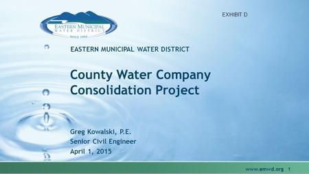 EASTERN MUNICIPAL WATER DISTRICT County Water Company Consolidation Project Greg Kowalski, P.E. Senior Civil Engineer April 1, 2015 www.emwd.org 1 EXHIBIT.