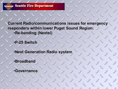 Current Radio/communications issues for emergency responders within lower Puget Sound Region: Re-banding (Nextel) P-25 Switch Next Generation Radio system.