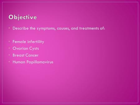 Describe the symptoms, causes, and treatments of: Female infertility Ovarian Cysts Breast Cancer Human Papillomavirus.