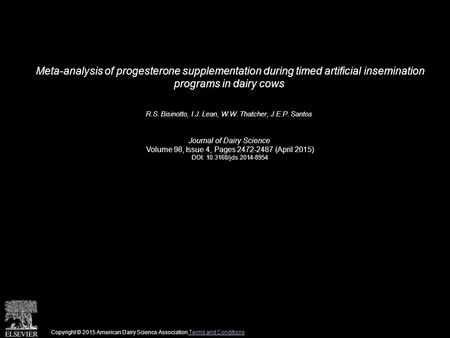 Meta-analysis of progesterone supplementation during timed artificial insemination programs in dairy cows R.S. Bisinotto, I.J. Lean, W.W. Thatcher, J.E.P.