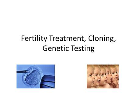 Fertility Treatment, Cloning, Genetic Testing. Fertility Treatment This is where a couple are not able to conceive naturally. This is a common situation.