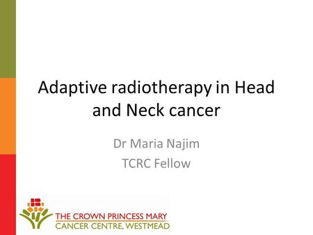Adaptive radiotherapy in Head and Neck cancer Dr Maria Najim TCRC Fellow.
