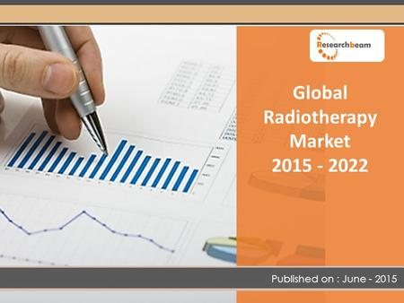 Global Radiotherapy Market 2015 - 2022 Published on : June - 2015.
