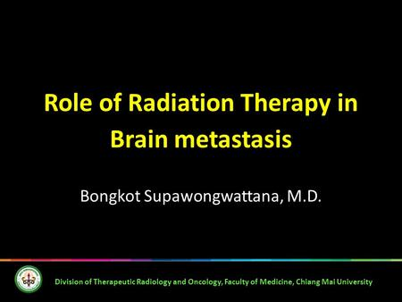Role of Radiation Therapy in Brain metastasis Bongkot Supawongwattana, M.D. Division of Therapeutic Radiology and Oncology, Faculty of Medicine, Chiang.