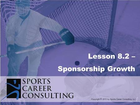 Lesson 8.2 – Sponsorship Growth Copyright © 2013 by Sports Career Consulting, LLC.