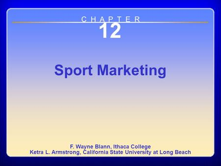 Chapter 12 12 Sport Marketing F. Wayne Blann, Ithaca College Ketra L. Armstrong, California State University at Long Beach C H A P T E R.