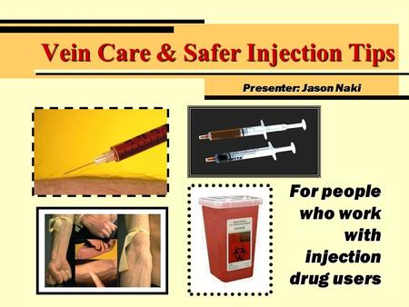 Vein Care & Safer Injection Tips For people who work with injection drug users Presenter: Jason Naki.