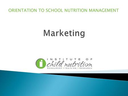 ORIENTATION TO SCHOOL NUTRITION MANAGEMENT. Describe the importance of marketing in school nutrition programs.