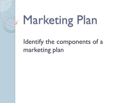 Marketing Plan Identify the components of a marketing plan.