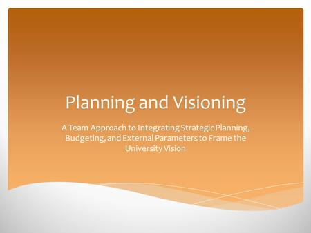 Planning and Visioning A Team Approach to Integrating Strategic Planning, Budgeting, and External Parameters to Frame the University Vision.
