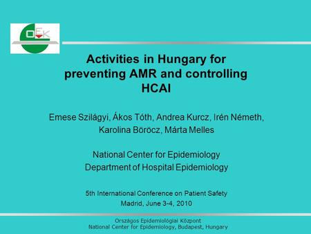 Országos Epidemiológiai Központ National Center for Epidemiology, Budapest, Hungary Activities in Hungary for preventing AMR and controlling HCAI Emese.
